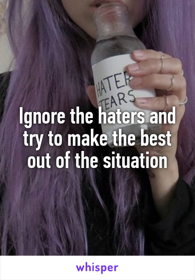 Ignore the haters and try to make the best out of the situation