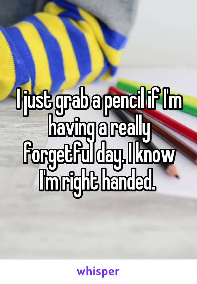 I just grab a pencil if I'm having a really forgetful day. I know I'm right handed.