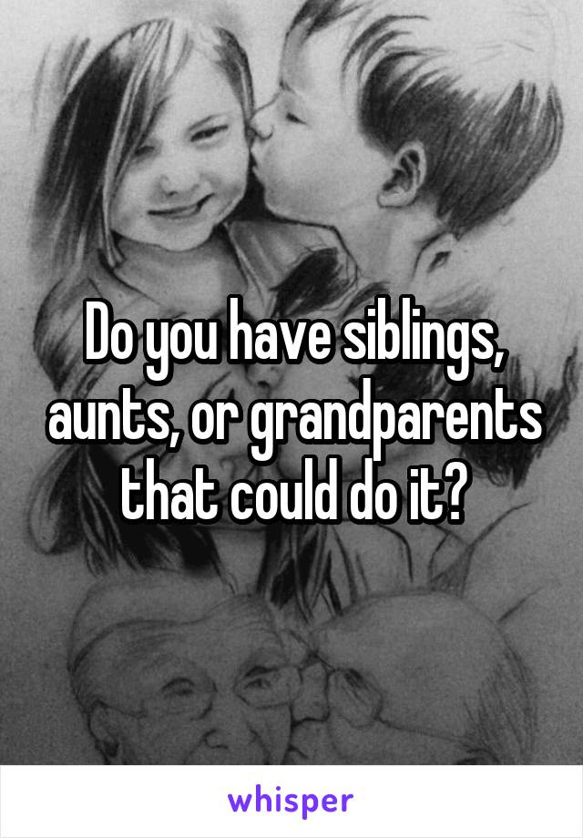 Do you have siblings, aunts, or grandparents that could do it?