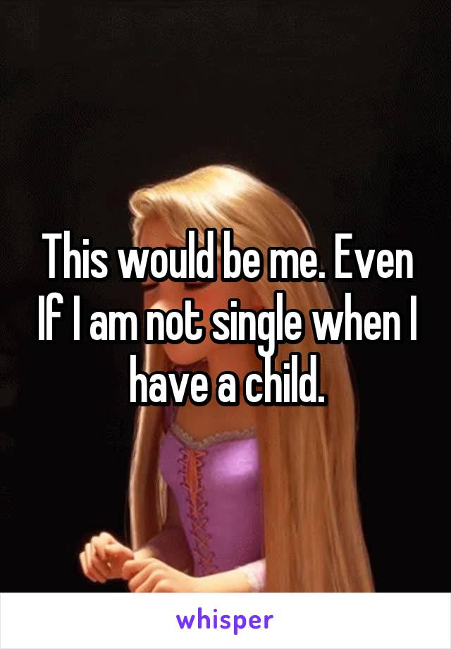 This would be me. Even If I am not single when I have a child.
