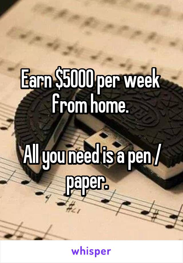 Earn $5000 per week  from home.   All you need is a pen / paper.