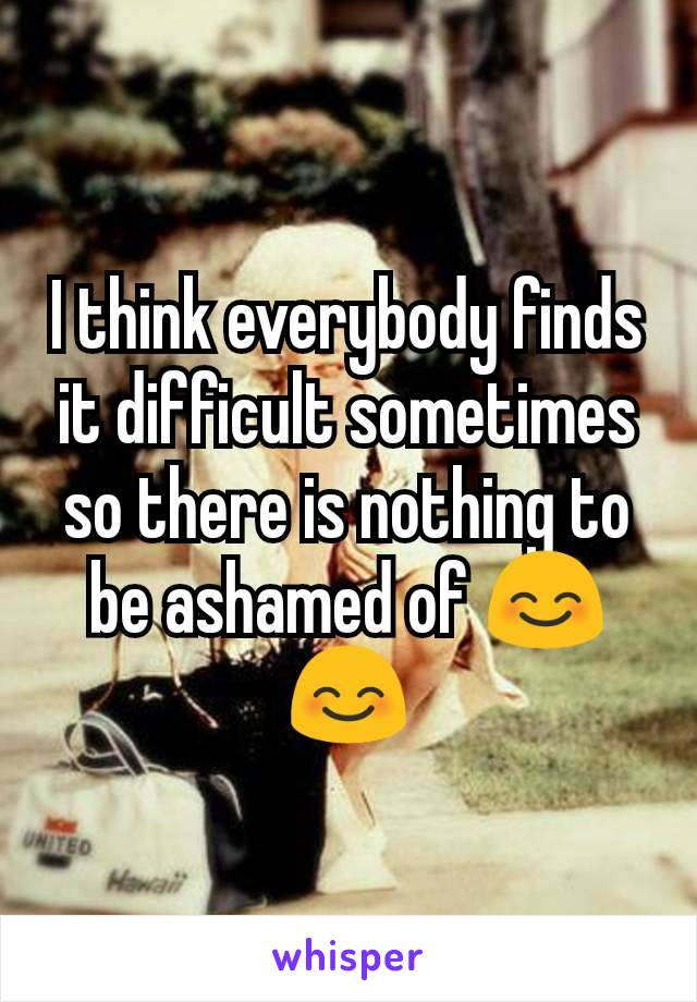 I think everybody finds it difficult sometimes so there is nothing to be ashamed of 😊😊