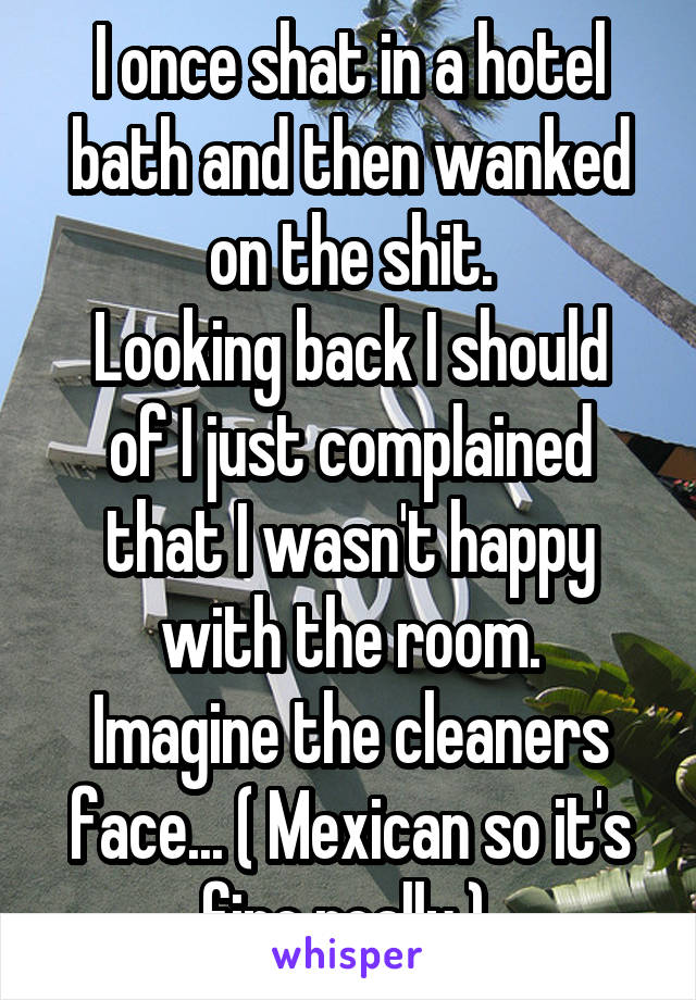 I once shat in a hotel bath and then wanked on the shit. Looking back I should of I just complained that I wasn't happy with the room. Imagine the cleaners face... ( Mexican so it's fine really )