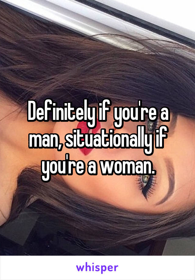 Definitely if you're a man, situationally if you're a woman.