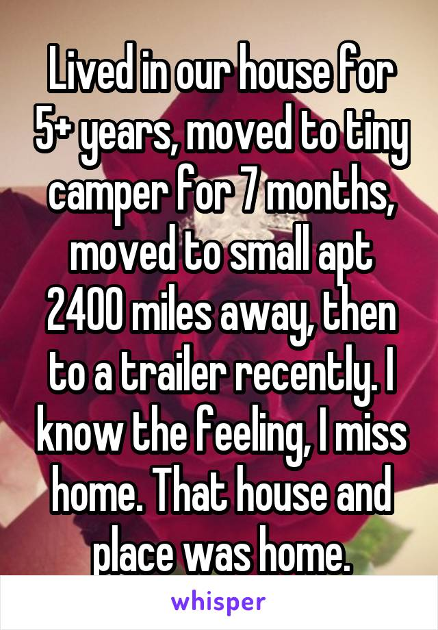 Lived in our house for 5+ years, moved to tiny camper for 7 months, moved to small apt 2400 miles away, then to a trailer recently. I know the feeling, I miss home. That house and place was home.