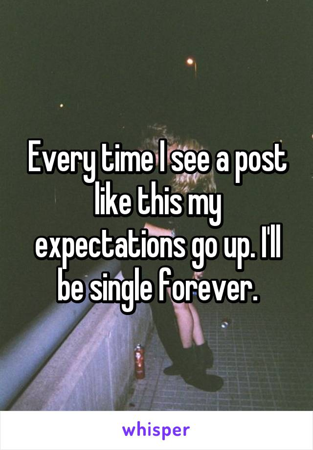 Every time I see a post like this my expectations go up. I'll be single forever.