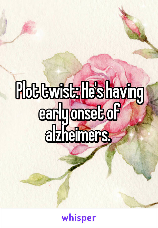 Plot twist: He's having early onset of alzheimers.