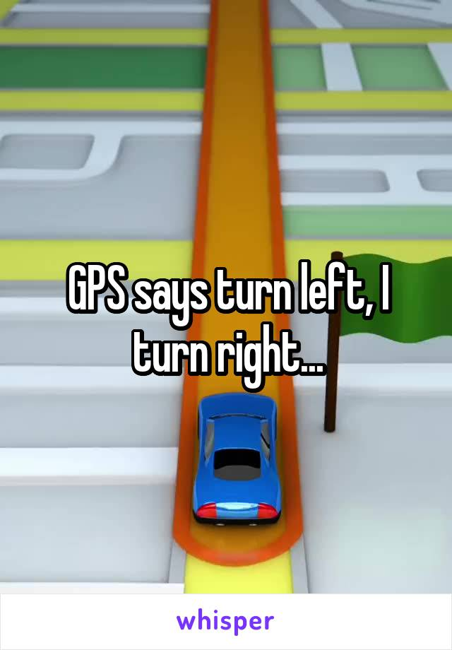 GPS says turn left, I turn right...