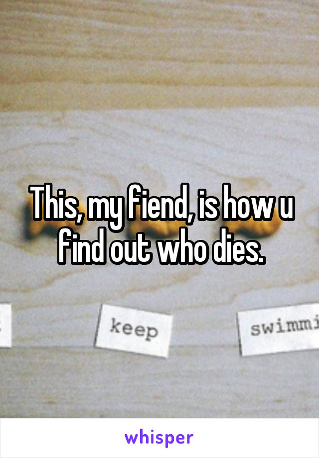 This, my fiend, is how u find out who dies.