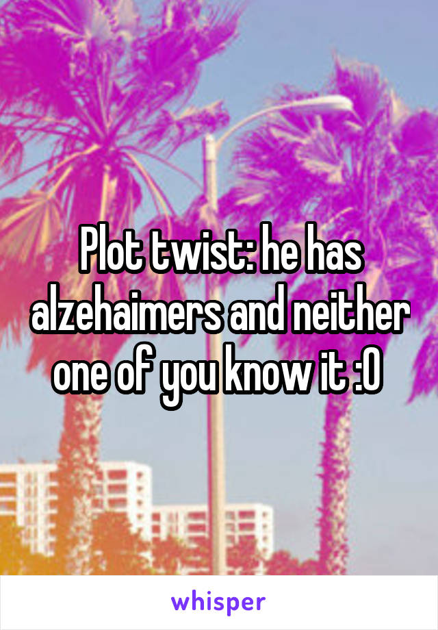 Plot twist: he has alzehaimers and neither one of you know it :O