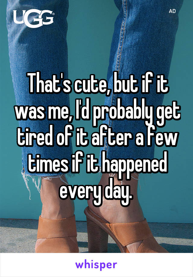 That's cute, but if it was me, I'd probably get tired of it after a few times if it happened every day.