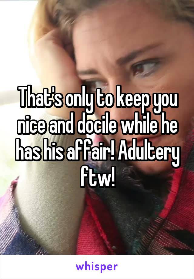 That's only to keep you nice and docile while he has his affair! Adultery ftw!