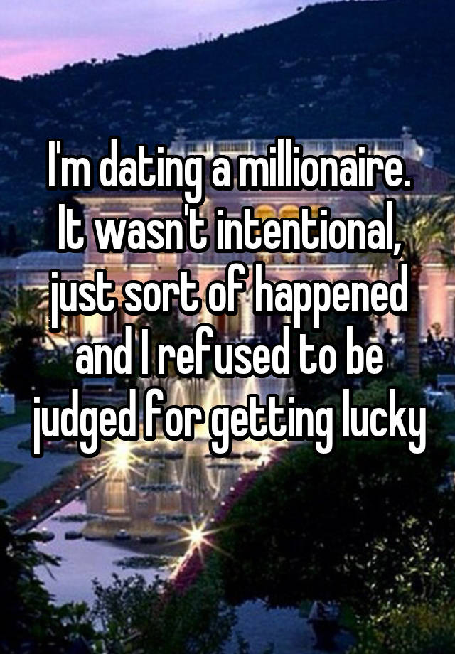 I'm dating a millionaire. It wasn't intentional, just sort of happened and I refused to be judged for getting lucky