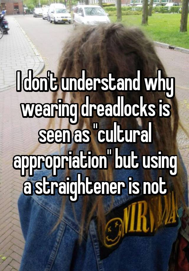 """I don't understand why wearing dreadlocks is seen as """"cultural appropriation"""" but using a straightener is not"""