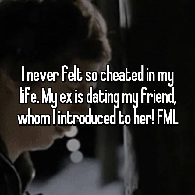 I never felt so cheated in my life. My ex is dating my friend, whom I introduced to her! FML