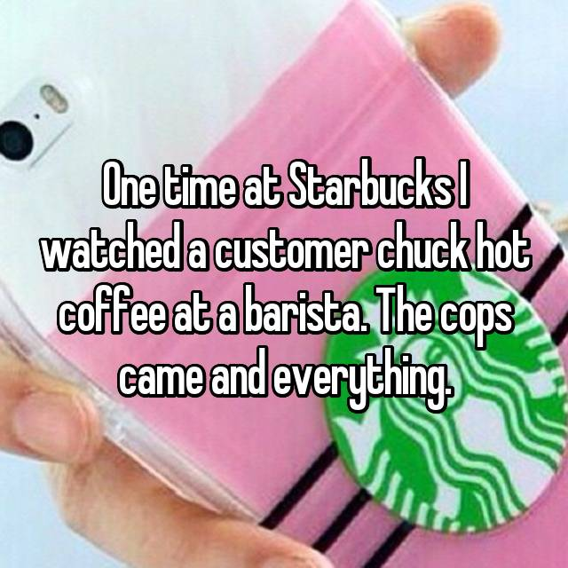 One time at Starbucks I watched a customer chuck hot coffee at a barista. The cops came and everything.