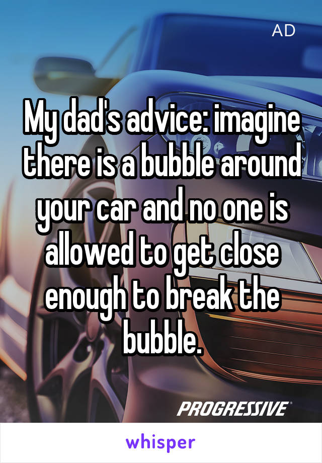 My dad's advice: imagine there is a bubble around your car and no one is allowed to get close enough to break the bubble.