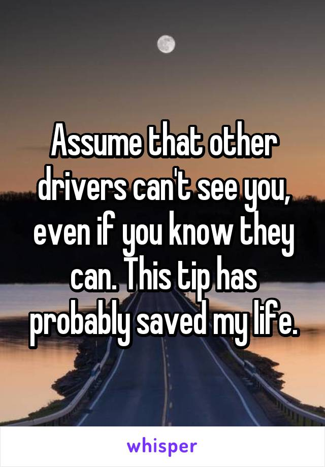 Assume that other drivers can't see you, even if you know they can. This tip has probably saved my life.