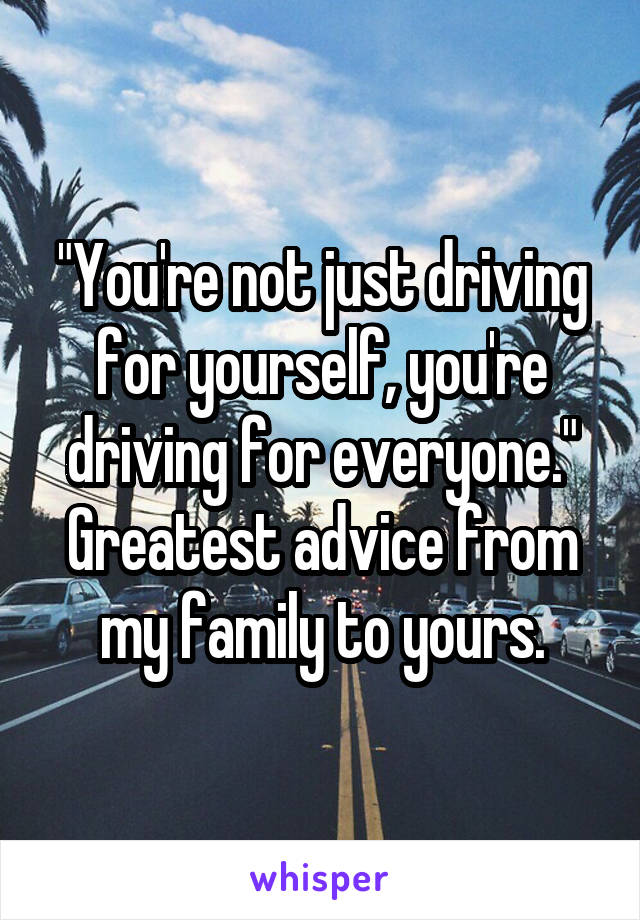 """You're not just driving for yourself, you're driving for everyone."" Greatest advice from my family to yours."