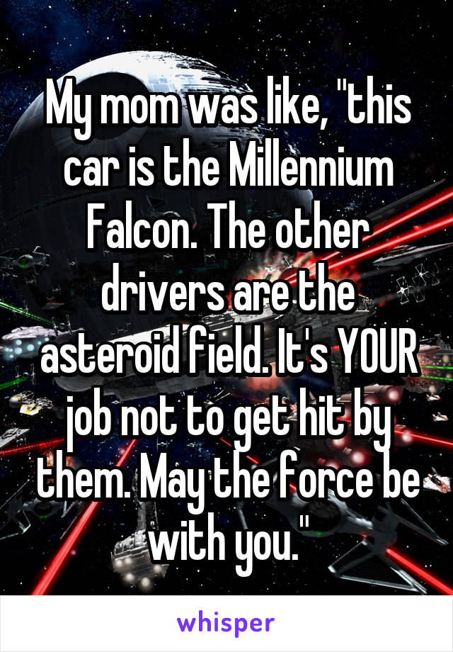 "My mom was like, ""this car is the Millennium Falcon. The other drivers are the asteroid field. It's YOUR job not to get hit by them. May the force be with you."""