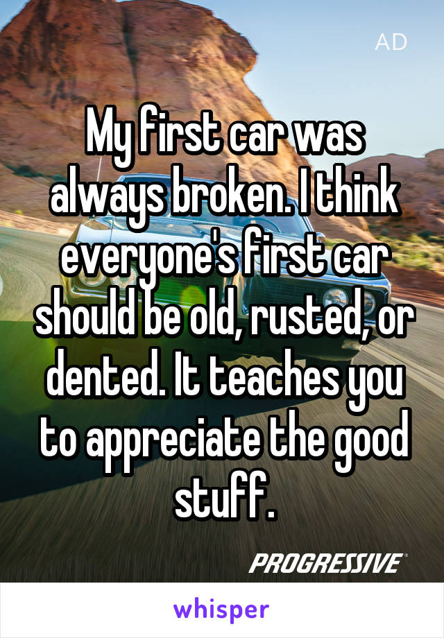 My first car was always broken. I think everyone's first car should be old, rusted, or dented. It teaches you to appreciate the good stuff.