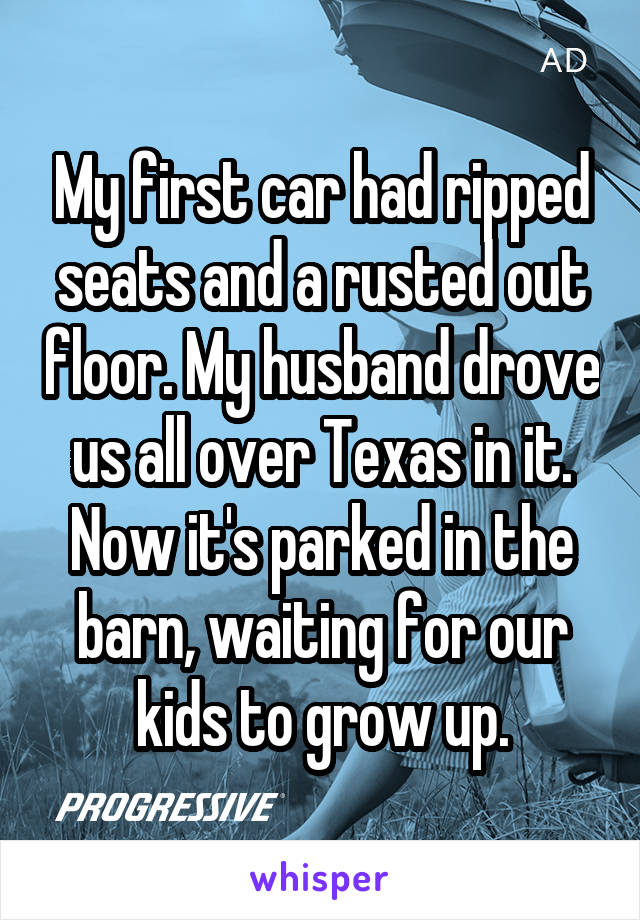 My first car had ripped seats and a rusted out floor. My husband drove us all over Texas in it. Now it's parked in the barn, waiting for our kids to grow up.