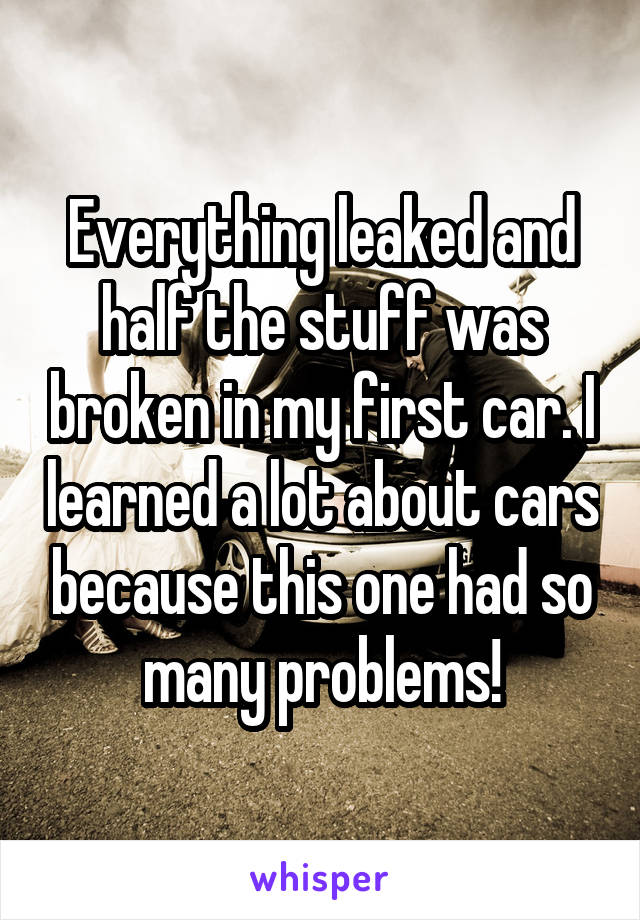 Everything leaked and half the stuff was broken in my first car. I learned a lot about cars because this one had so many problems!