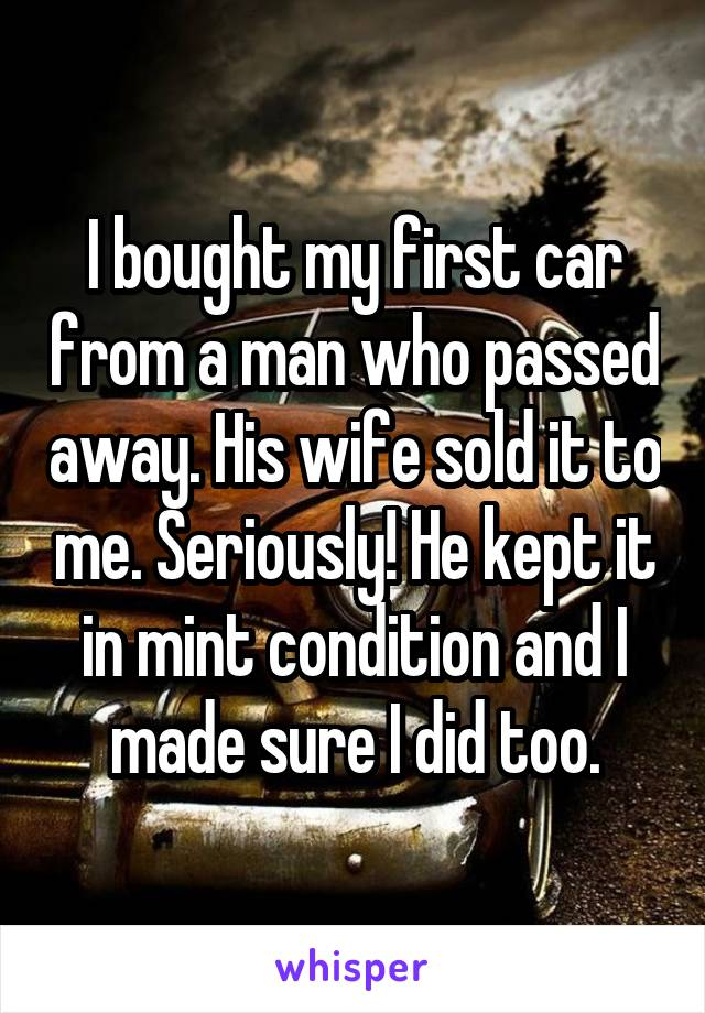 I bought my first car from a man who passed away. His wife sold it to me. Seriously! He kept it in mint condition and I made sure I did too.