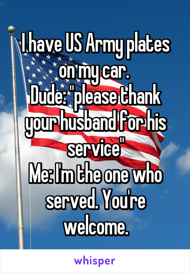 "I have US Army plates on my car.  Dude: ""please thank your husband for his service"" Me: I'm the one who served. You're welcome."