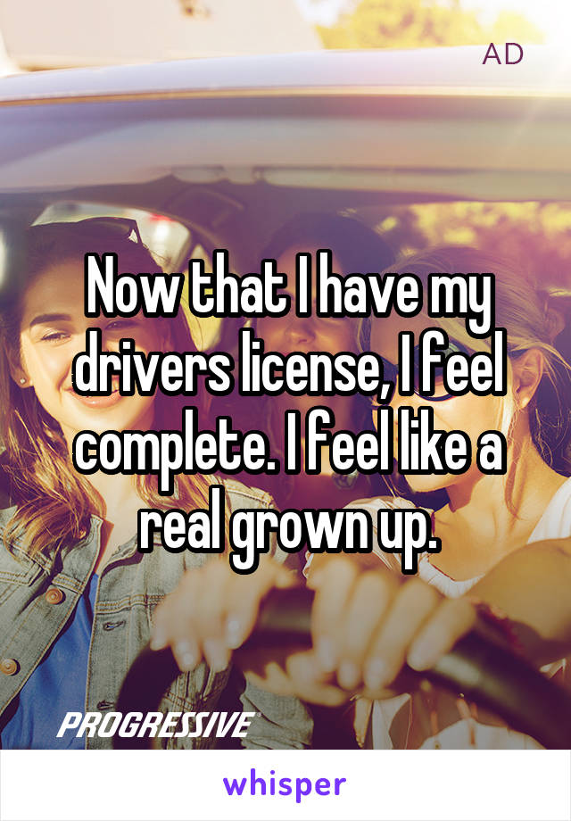 Now that I have my drivers license, I feel complete. I feel like a real grown up.