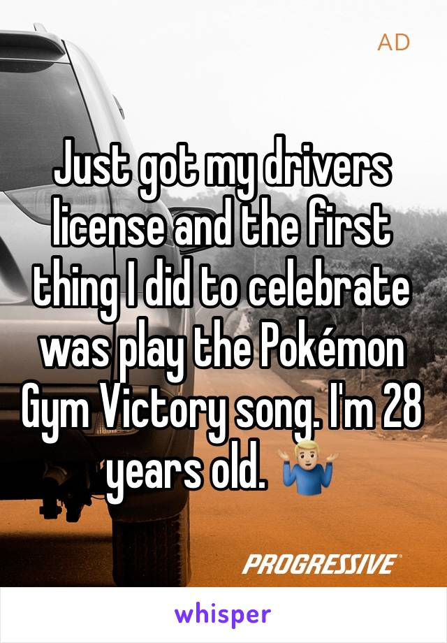 Just got my drivers license and the first thing I did to celebrate was play the Pokémon Gym Victory song. I'm 28 years old. 🤷🏼♂️