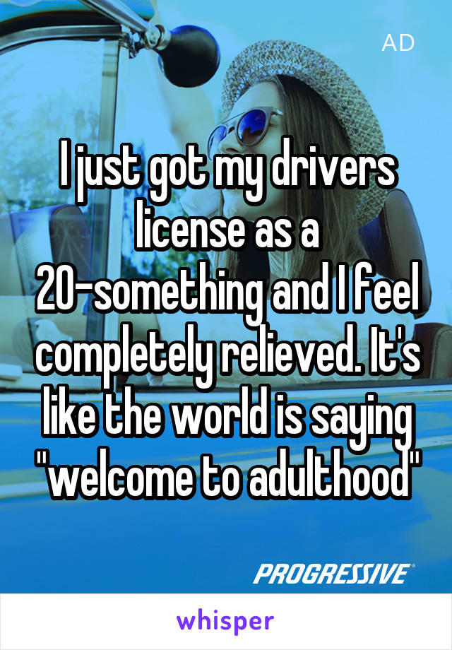 """I just got my drivers license as a 20-something and I feel completely relieved. It's like the world is saying """"welcome to adulthood"""""""