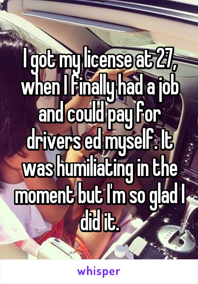 I got my license at 27, when I finally had a job and could pay for drivers ed myself. It was humiliating in the moment but I'm so glad I did it.
