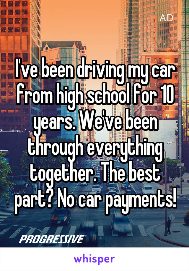I've been driving my car from high school for 10 years. We've been through everything together. The best part? No car payments!