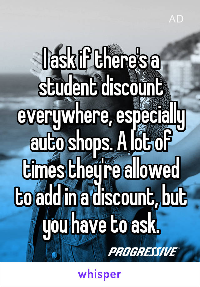 I ask if there's a student discount everywhere, especially auto shops. A lot of times they're allowed to add in a discount, but you have to ask.