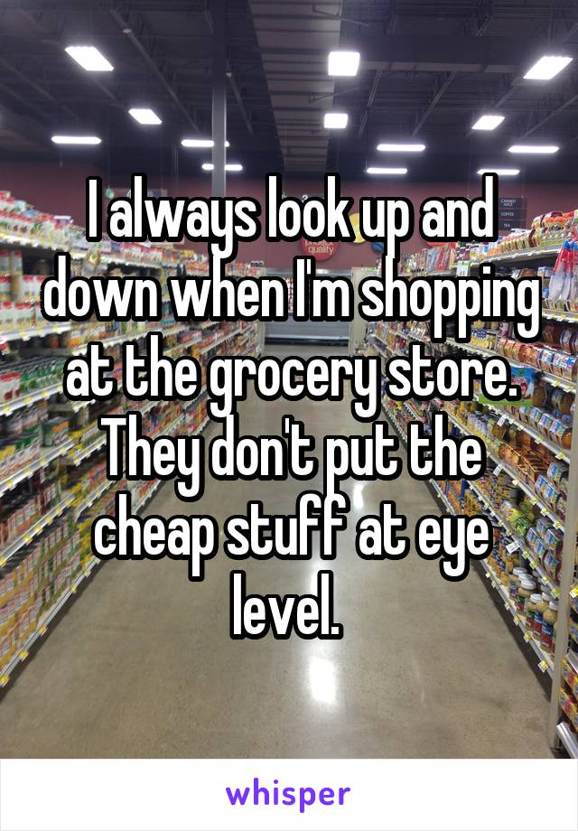 I always look up and down when I'm shopping at the grocery store. They don't put the cheap stuff at eye level.