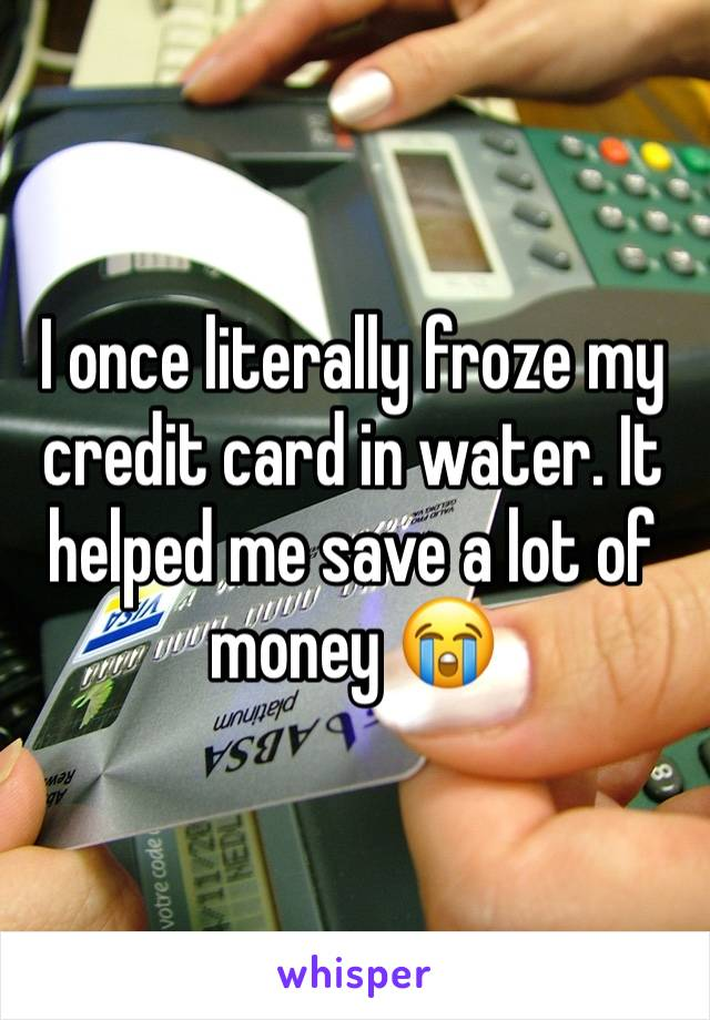 I once literally froze my credit card in water. It helped me save a lot of money 😭