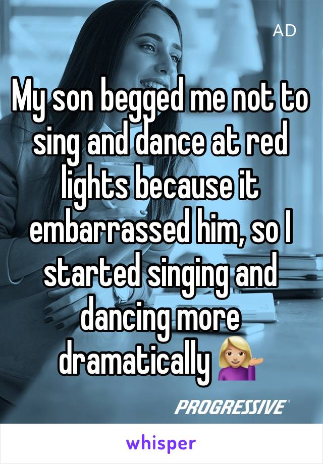 My son begged me not to sing and dance at red lights because it embarrassed him, so I started singing and dancing more dramatically 💁🏼