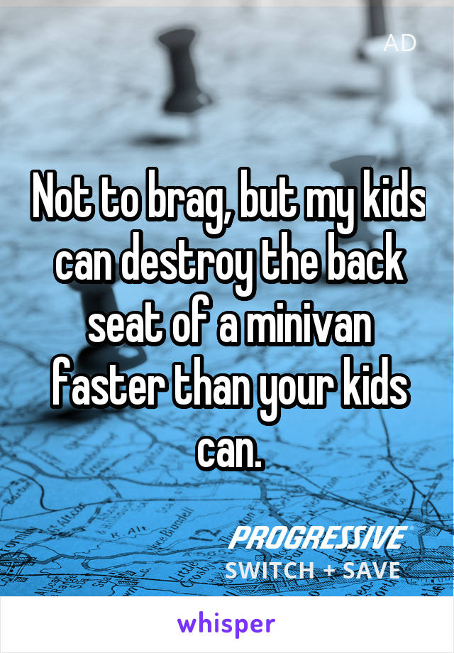 Not to brag, but my kids can destroy the back seat of a minivan faster than your kids can.