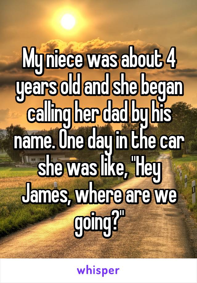 "My niece was about 4 years old and she began calling her dad by his name. One day in the car she was like, ""Hey James, where are we going?"""