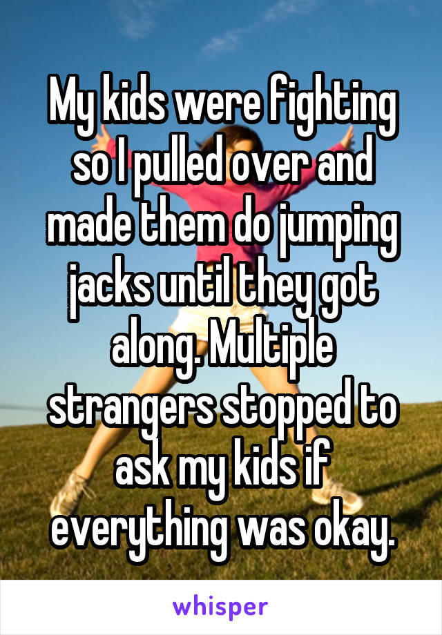 My kids were fighting so I pulled over and made them do jumping jacks until they got along. Multiple strangers stopped to ask my kids if everything was okay.