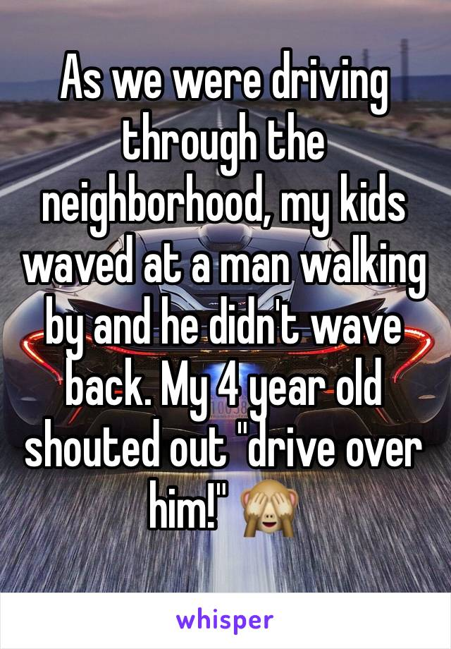 "As we were driving through the neighborhood, my kids waved at a man walking by and he didn't wave back. My 4 year old shouted out ""drive over him!"" 🙈"