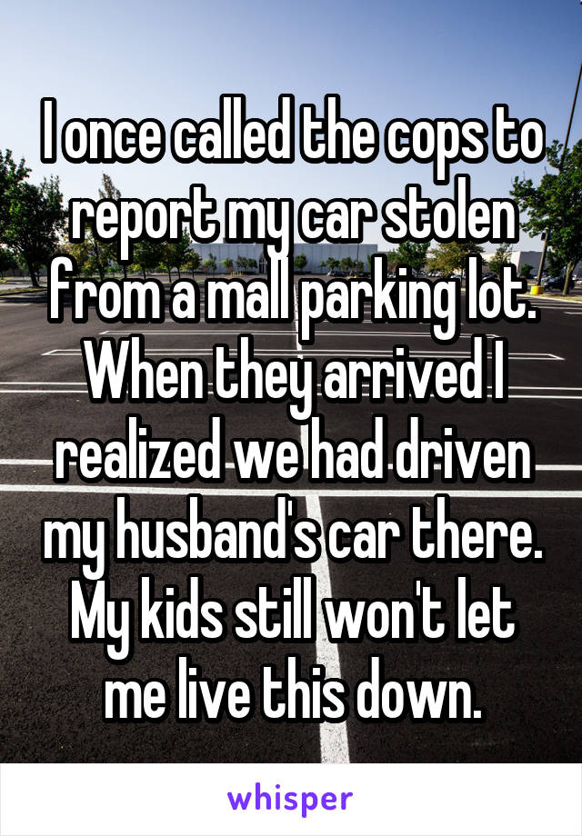 I once called the cops to report my car stolen from a mall parking lot. When they arrived I realized we had driven my husband's car there. My kids still won't let me live this down.