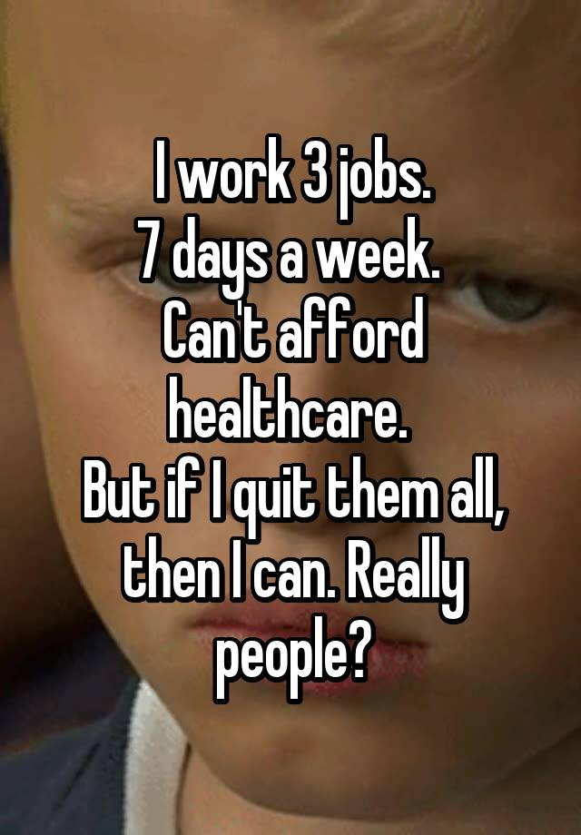 I work 3 jobs. 7 days a week.  Can't afford healthcare.  But if I quit them all, then I can. Really people?