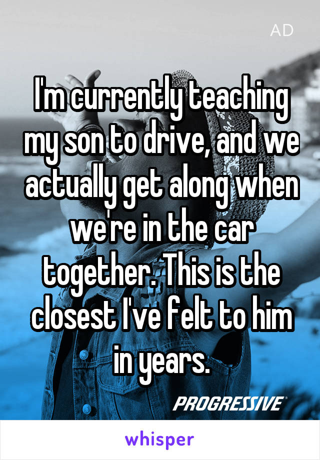 I'm currently teaching my son to drive, and we actually get along when we're in the car together. This is the closest I've felt to him in years.