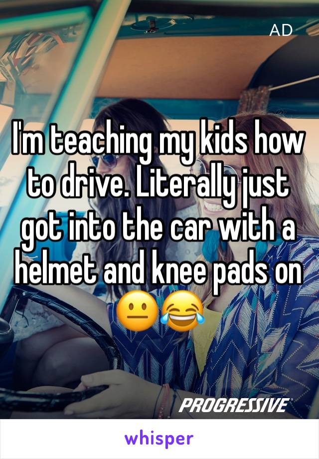 I'm teaching my kids how to drive. Literally just got into the car with a helmet and knee pads on 😐😂