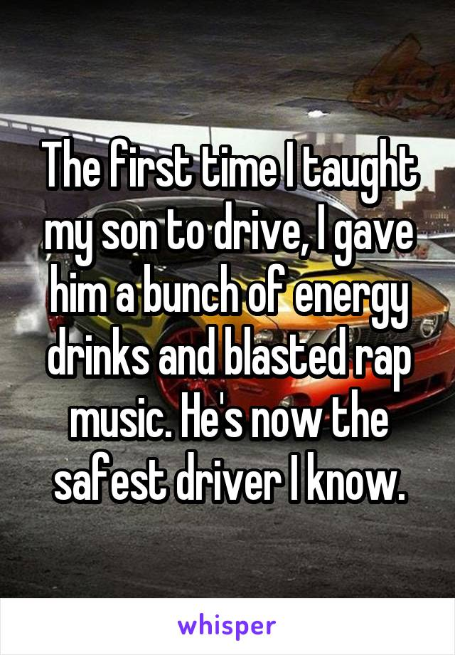 The first time I taught my son to drive, I gave him a bunch of energy drinks and blasted rap music. He's now the safest driver I know.