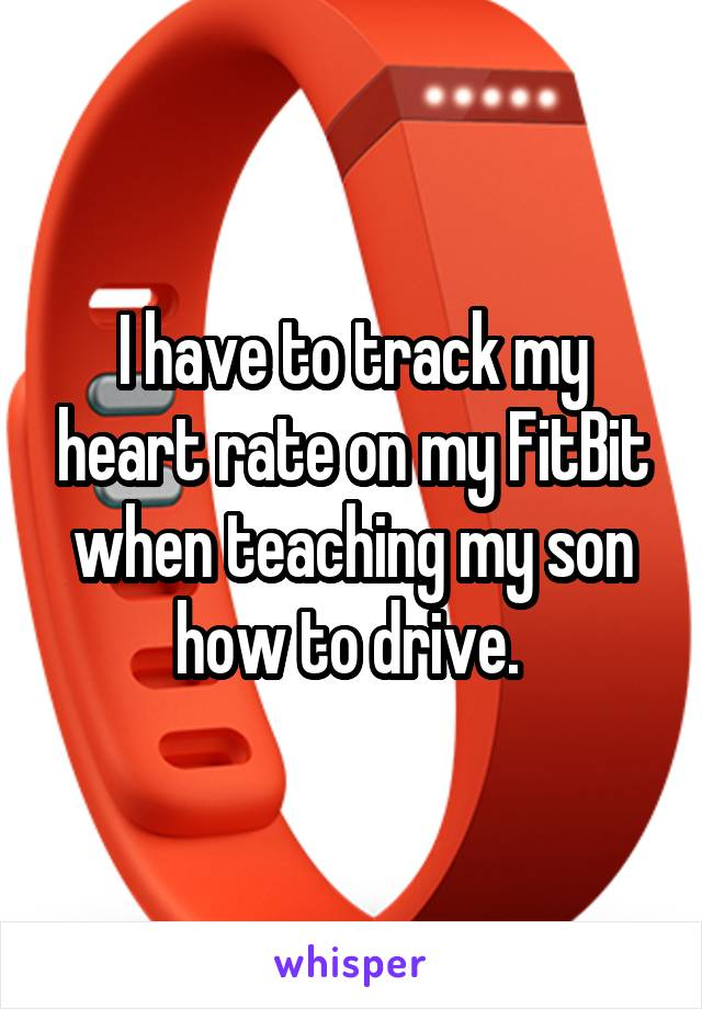 I have to track my heart rate on my FitBit when teaching my son how to drive.