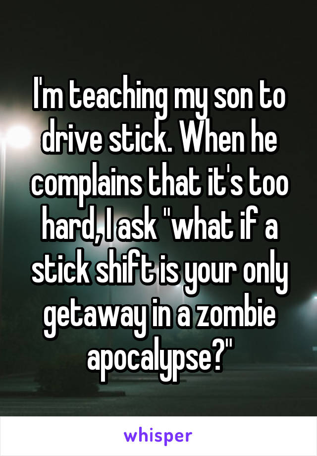 "I'm teaching my son to drive stick. When he complains that it's too hard, I ask ""what if a stick shift is your only getaway in a zombie apocalypse?"""
