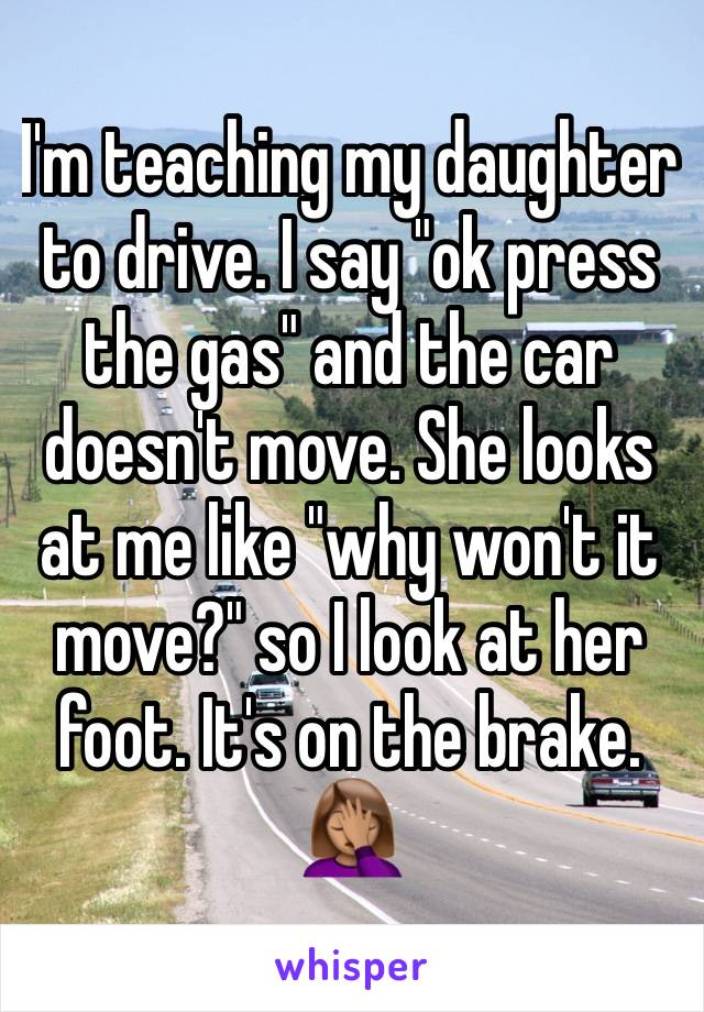 "I'm teaching my daughter to drive. I say ""ok press the gas"" and the car doesn't move. She looks at me like ""why won't it move?"" so I look at her foot. It's on the brake. 🤦🏽‍♀️"